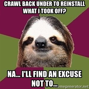 Just-Lazy-Sloth - Crawl back under to reinstall what I took off? Na... I'll find an excuse not to...