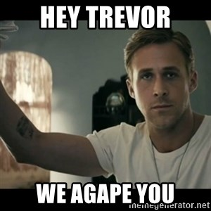 ryan gosling hey girl - Hey Trevor We Agape You