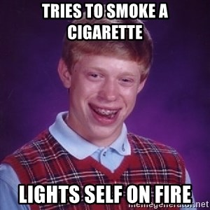 Bad Luck Brian - tries to smoke a cigarette lights self on fire