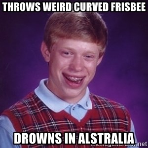 Bad Luck Brian - throws weird curved frisbee drowns in alstralia