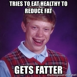 Bad Luck Brian - tries to eat healthy to reduce fat gets fatter
