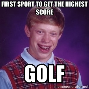 Bad Luck Brian - first sport to get the highest score golf