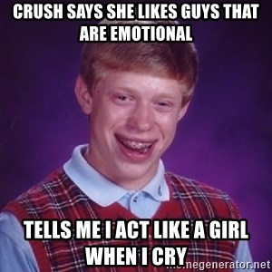Bad Luck Brian - Crush says she likes guys that are emotional tells me i act like a girl when i cry