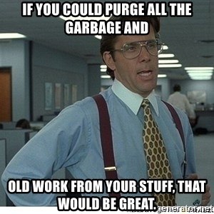 That would be great - If you could purge all the garbage and old work from your stuff, that would be great.