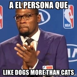 KD you the real mvp f - A el persona que like dogs more than cats