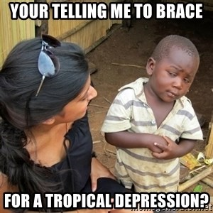 skeptical black kid - Your telling me to brace for a tropical depression?