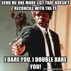 I double dare you - Send me one more list that doesn't reconcile with the FS I DARE YOU, I DOUBLE DARE YOU!