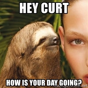 The Rape Sloth - Hey curt How is your day going?