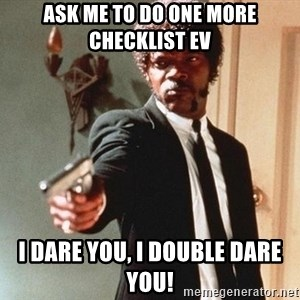 I double dare you - Ask me to do one more checklist EV I dare you, i double dare you!