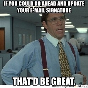 Yeah If You Could Just - if you could go ahead and update your e-mail signature that'd be great.