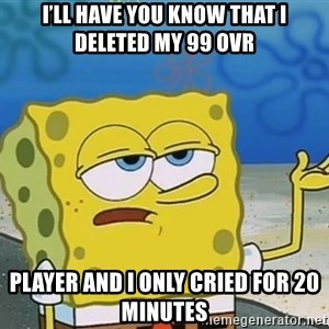 I'll have you know Spongebob - I'll have you know that I deleted my 99 ovr Player and I only cried for 20 minutes