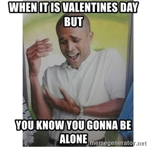 Why Can't I Hold All These?!?!? - when it is valentines day but you know you gonna be alone