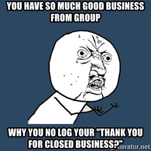 """Y U No - You have so much good business from group Why you no log your """"thank you for closed business?"""""""