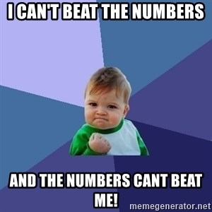 Success Kid - I can't beat the numbers And the numbers cant beat me!