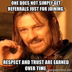 One Does Not Simply - One does not simply get referrals just for joining. Respect and trust are earned over time.