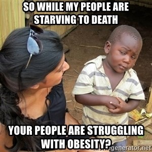 skeptical black kid - So while my people are starving to death your people are struggling with obesity?