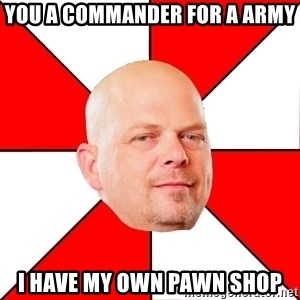 Pawn Stars - you a commander for a army i have my own pawn shop