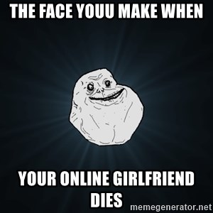 Forever Alone - the face youu make when your online girlfriend dies