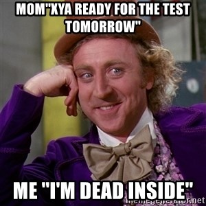 Willy Wonka - Mom''Xya ready for the test tomorrow''  me ''I'm dead inside''