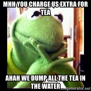 Kermit funny - mhh you charge us extra for tea ahah we dump all the tea in the water