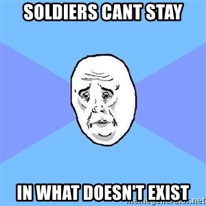 Okay Guy - soldiers cant stay in what doesn't exist