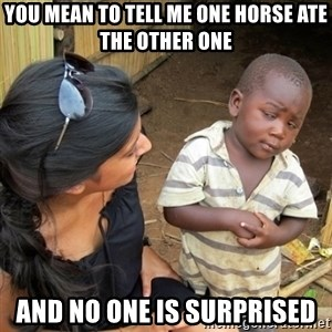 you mean to tell me black kid - You mean to tell me one horse ate the other one And no one is surprised