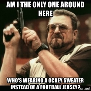 am i the only one around here - am i the only one around here who's wearing a ockey sweater instead of a football jersey?