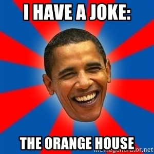 Obama - I have a joke: The orange house