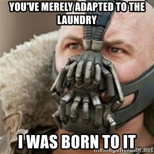 Bane - You've merely adapted to the laundry I was born to it