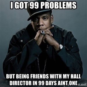 Jay Z problem - i got 99 problems but being friends with my hall director in 99 days aint one