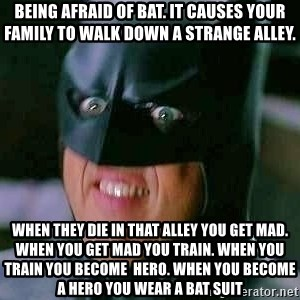 Goddamn Batman - being afraid of bat. it causes your family to walk down a strange alley. when they die in that alley you get mad. when you get mad you train. when you train you become  hero. when you become a hero you wear a bat suit