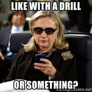 Hillary Text - Like with a drill or something?