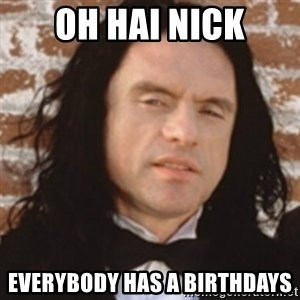 Disgusted Tommy Wiseau - Oh hai Nick Everybody has a Birthdays