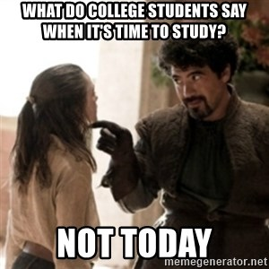 Not today arya - What do college students say when it's time to study? Not today