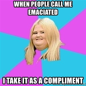 Fat Girl - When People Call Me Emaciated I Take It As A Compliment