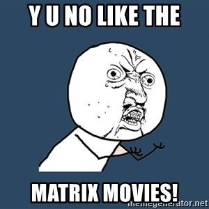 Y U No - Y U NO LIKE THE MATRIX MOVIES!