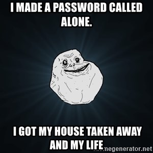 Forever Alone - I made a password called alone.  I got my house taken away and my life