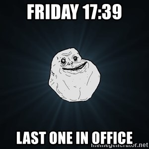 Forever Alone - FRIDAY 17:39 LAST ONE IN OFFICE