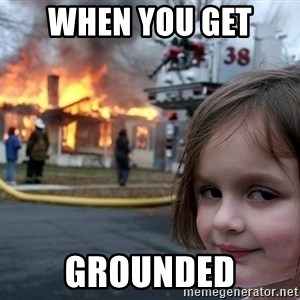 Disaster Girl - when you get  grounded