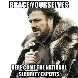 Brace Yourself Winter is Coming. - Brace yourselves Here come the national security experts