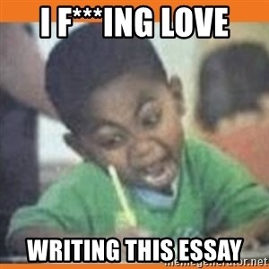 I FUCKING LOVE  - i f***ing love writing this essay