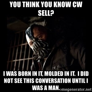 Bane Meme - You think you know CW Sell? I was born in it, molded in it.  I did not see this conversation until I was a man.