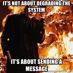 It's about sending a message - IT'S NOT ABOUT DEGRADING THE SYSTEM IT'S ABOUT SENDING A MESSAGE