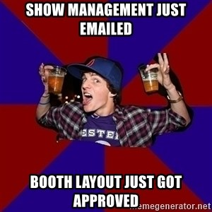 Sunny Student - show management just emailed Booth layout just got approved
