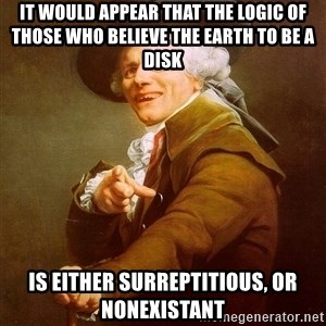 Joseph Ducreux - It would appear that the logic of those who believe the Earth to be a disk is either surreptitious, or nonexistant
