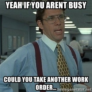 Office Space Boss - yeah if you arent busy could you take another work order...