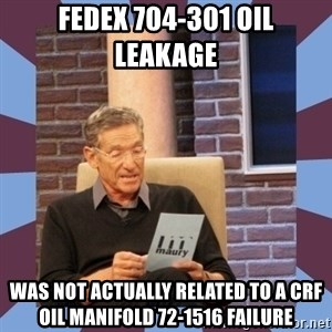 maury povich lol - FedEx 704-301 oil leakage  was not actually related to a CRF oil manifold 72-1516 failure