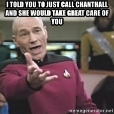 Captain Picard - I told you to just call Chanthall and she would take great care of you