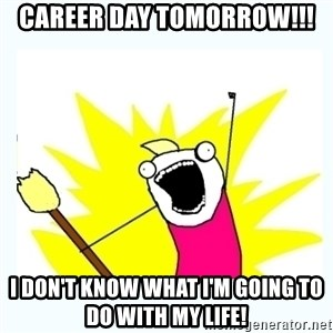All the things - Career day tomorrow!!! I don't know what I'm going to do with my life!