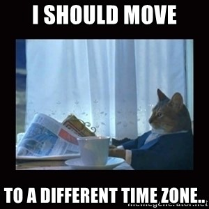 i should buy a boat cat - I should move  to a different time zone..